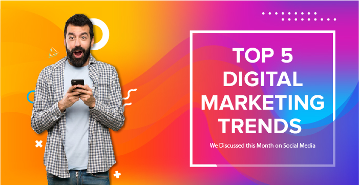 Top 5 Digital marketing Trends. We discussed this month on social media.