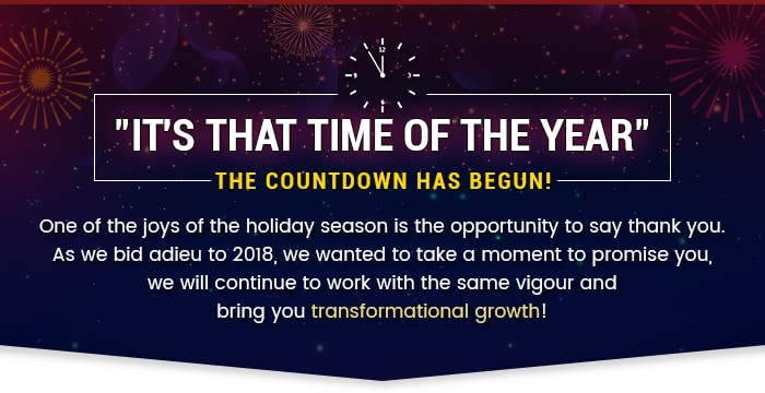 It's That Time of the Year. The countdown has begun! One of the joys of the holiday season is the opportunity to say thank you. As we bid adieu to 2018, we wanted to take a moment to promise you, we will continue to work with the same vigour and bring you transformational growth!